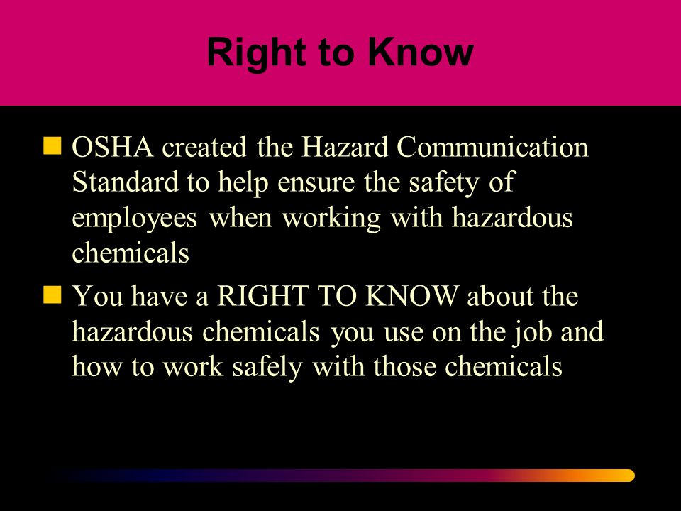 Right to Know OSHA created the Hazard Communication Standard to help ensure the safety of employees when working with hazardous chemicals.