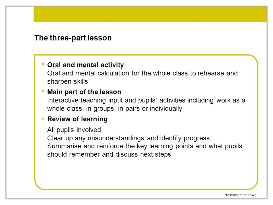 The three-part lesson Oral and mental activity Oral and mental calculation for the whole class to rehearse and sharpen skills.