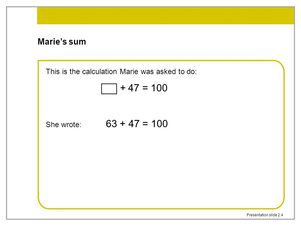 Marie's sum + 47 = 100 This is the calculation Marie was asked to do: