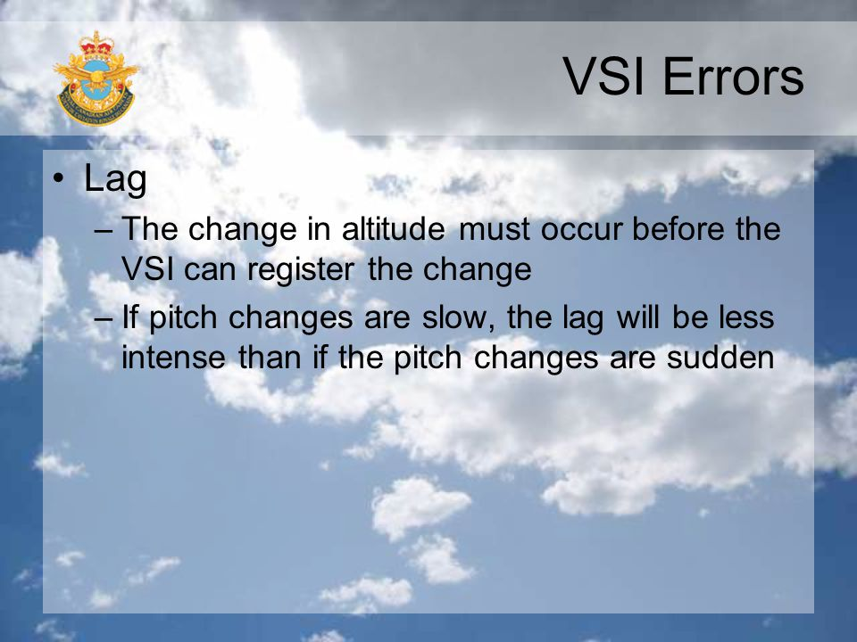 VSI Errors Lag. The change in altitude must occur before the VSI can register the change.