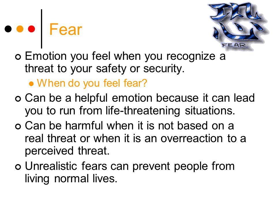 Fear Emotion you feel when you recognize a threat to your safety or security. When do you feel fear