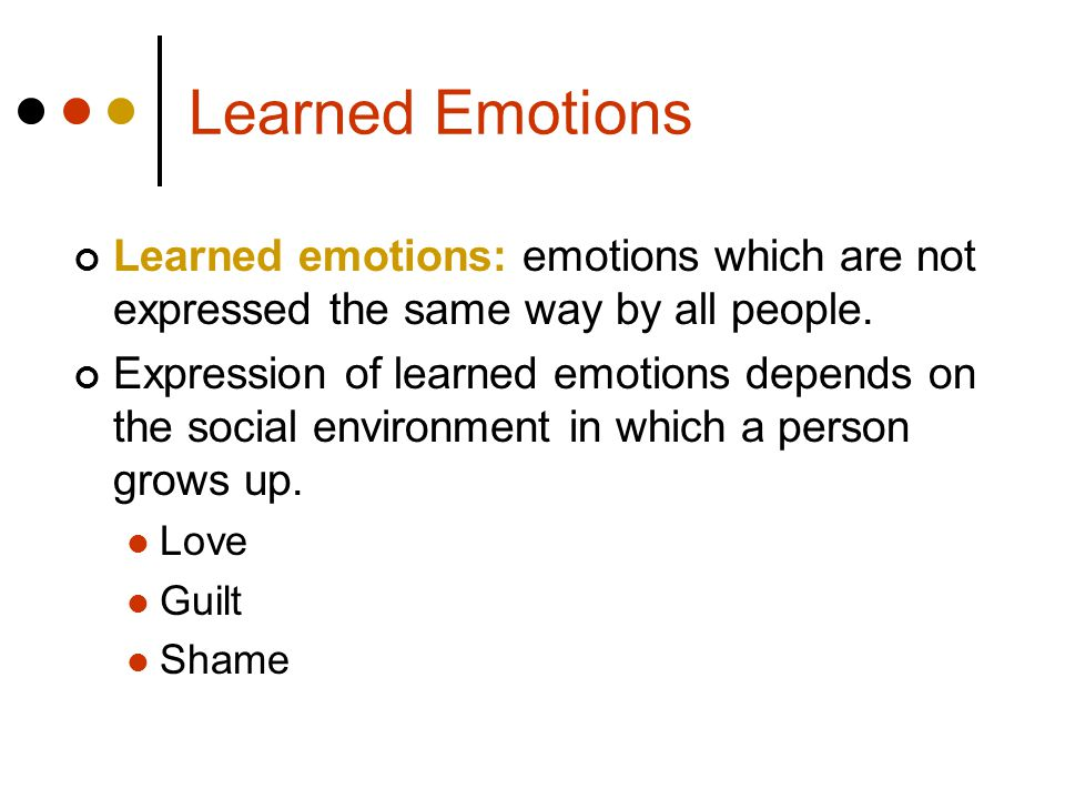 Learned Emotions Learned emotions: emotions which are not expressed the same way by all people.