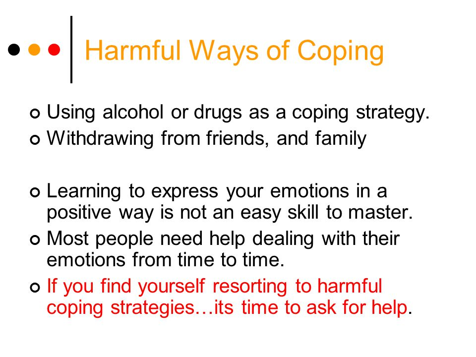 Harmful Ways of Coping Using alcohol or drugs as a coping strategy.