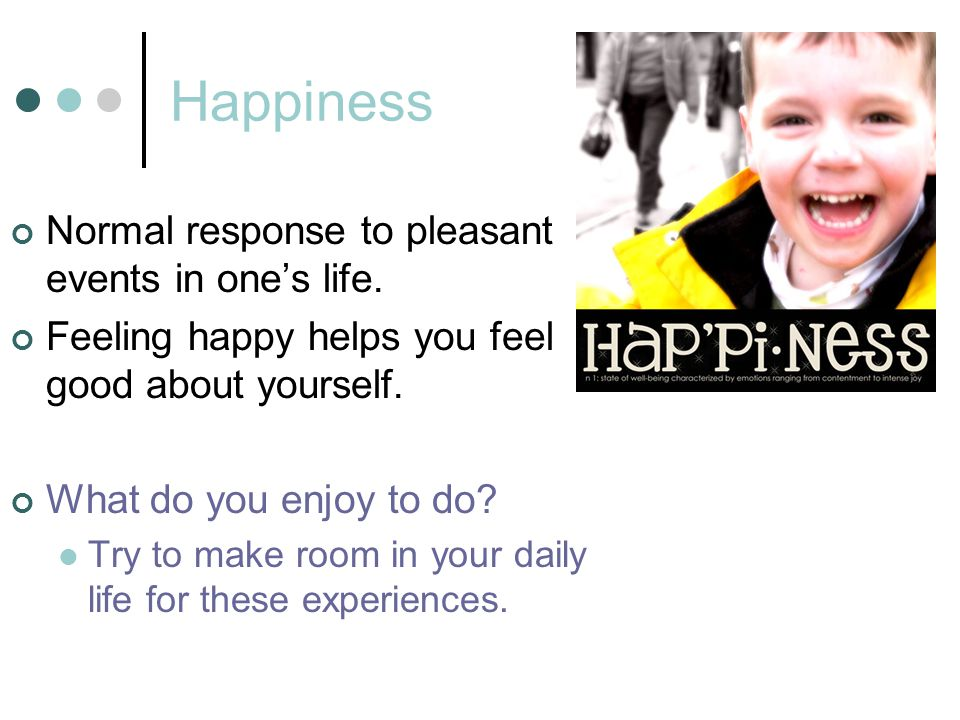 Happiness Normal response to pleasant events in one's life.