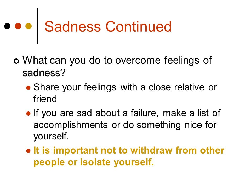 Sadness Continued What can you do to overcome feelings of sadness