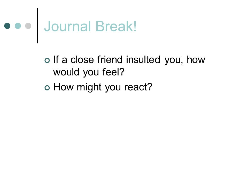 Journal Break! If a close friend insulted you, how would you feel