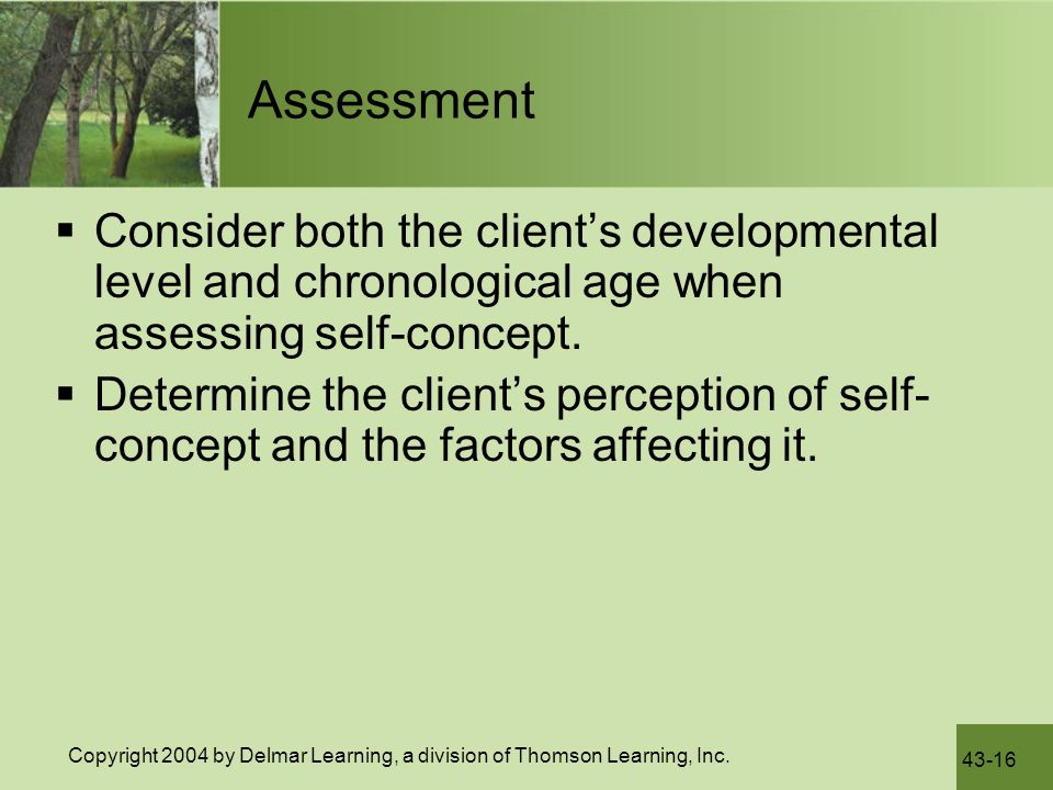 Assessment Consider both the client's developmental level and chronological age when assessing self-concept.