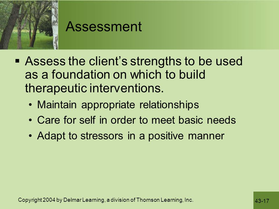 Assessment Assess the client's strengths to be used as a foundation on which to build therapeutic interventions.