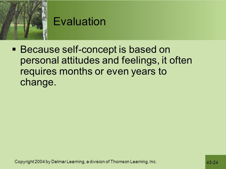 Evaluation Because self-concept is based on personal attitudes and feelings, it often requires months or even years to change.