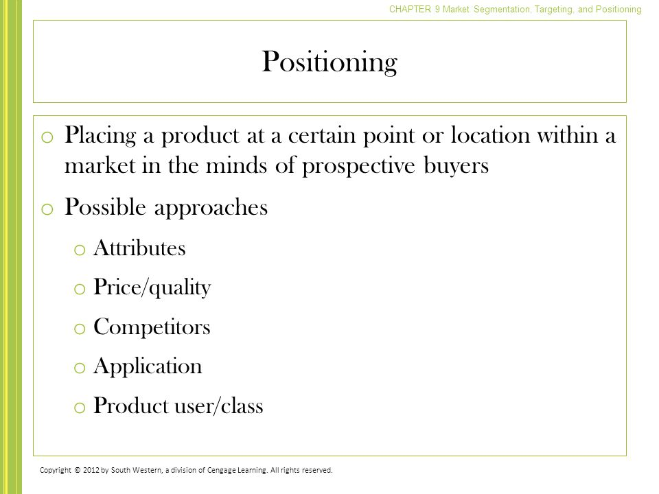 Positioning Placing a product at a certain point or location within a market in the minds of prospective buyers.