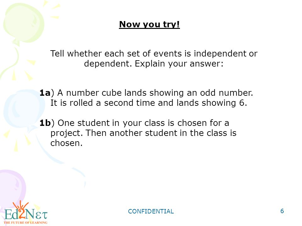 Now you try! Tell whether each set of events is independent or dependent. Explain your answer: