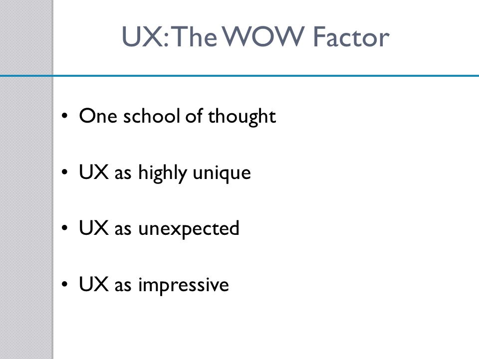 UX: The WOW Factor One school of thought UX as highly unique