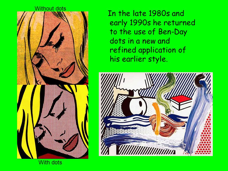 Without dots In the late 1980s and early 1990s he returned to the use of Ben-Day dots in a new and refined application of his earlier style.