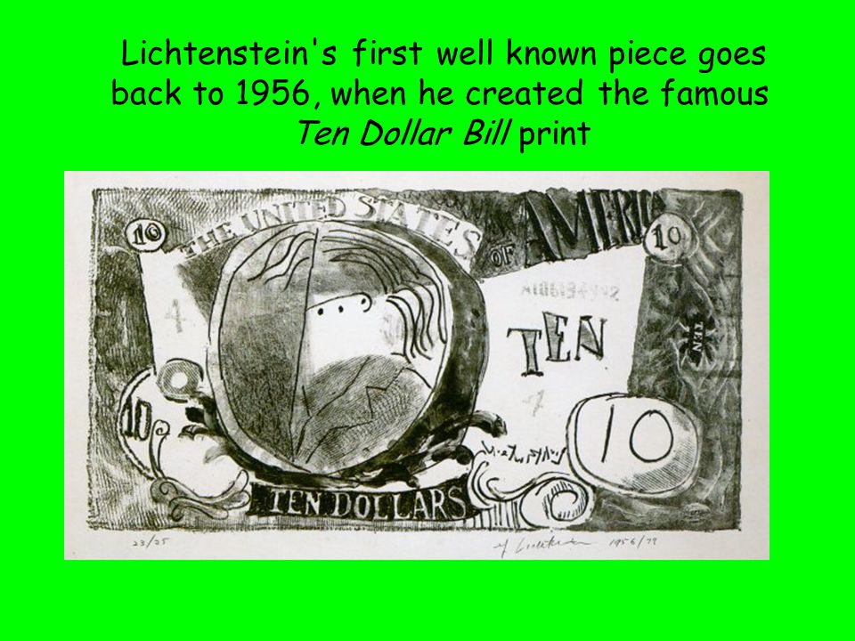 Lichtenstein s first well known piece goes back to 1956, when he created the famous Ten Dollar Bill print