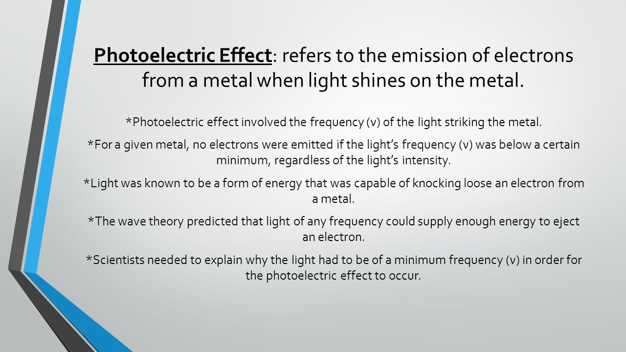 Photoelectric Effect: refers to the emission of electrons from a metal when light shines on the metal.