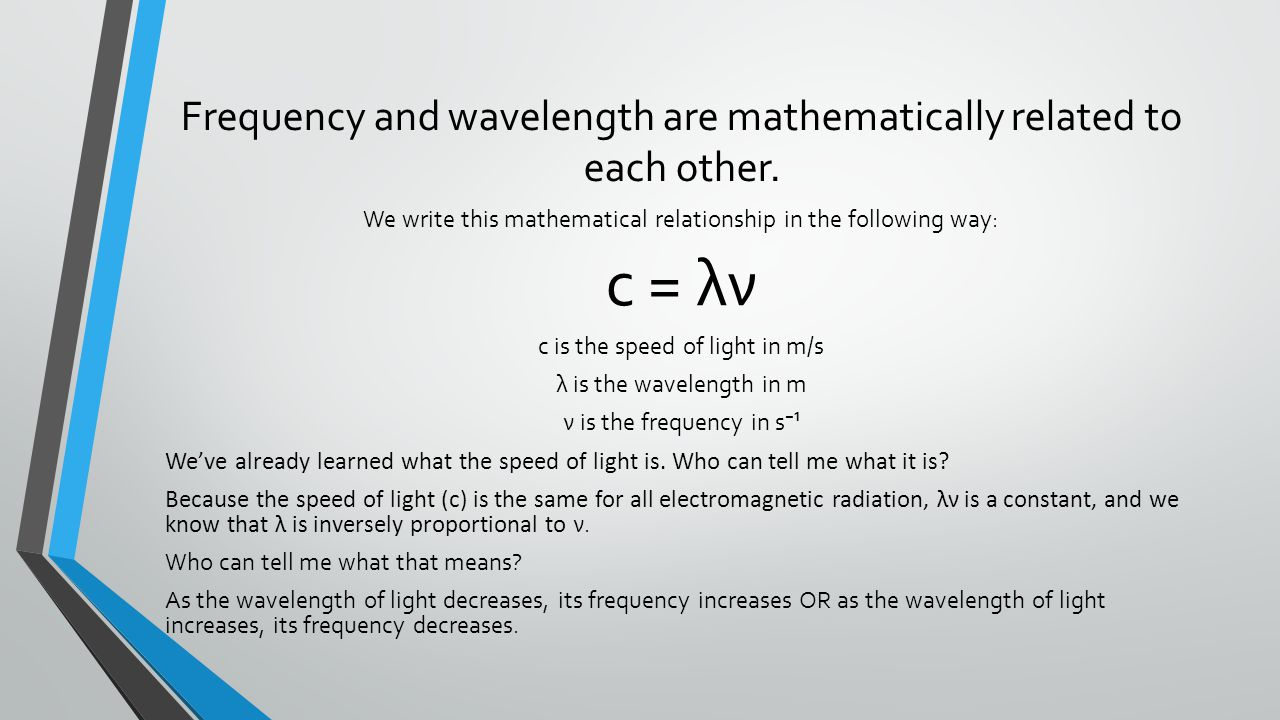 Frequency and wavelength are mathematically related to each other.