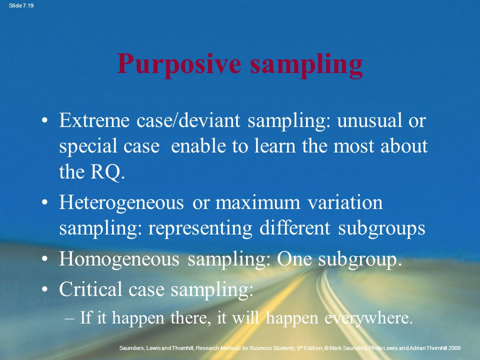 Purposive sampling Extreme case/deviant sampling: unusual or special case enable to learn the most about the RQ.