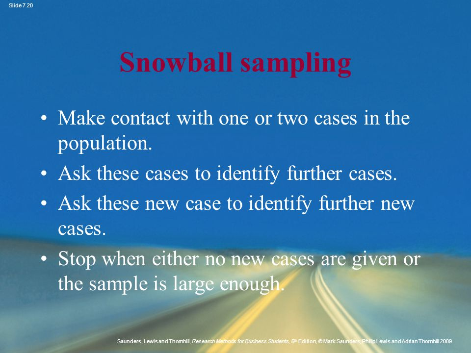 Snowball sampling Make contact with one or two cases in the population. Ask these cases to identify further cases.