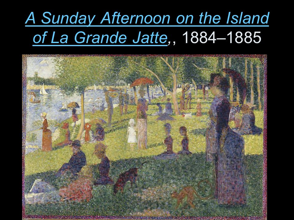 A Sunday Afternoon on the Island of La Grande Jatte,, 1884–1885