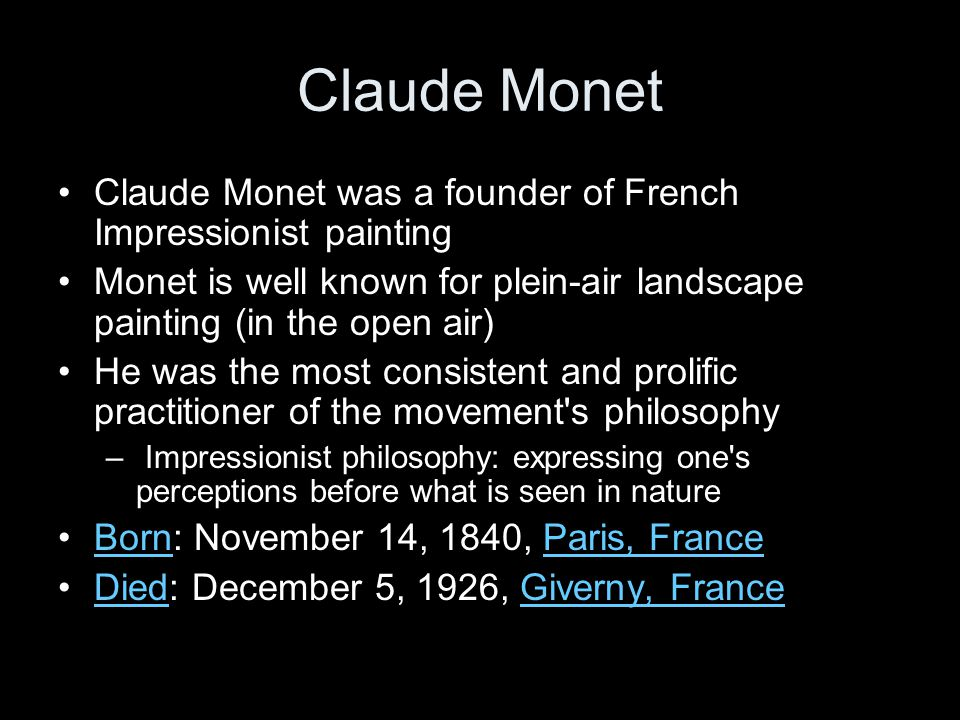 Claude Monet Claude Monet was a founder of French Impressionist painting. Monet is well known for plein-air landscape painting (in the open air)
