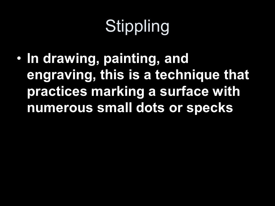 Stippling In drawing, painting, and engraving, this is a technique that practices marking a surface with numerous small dots or specks.