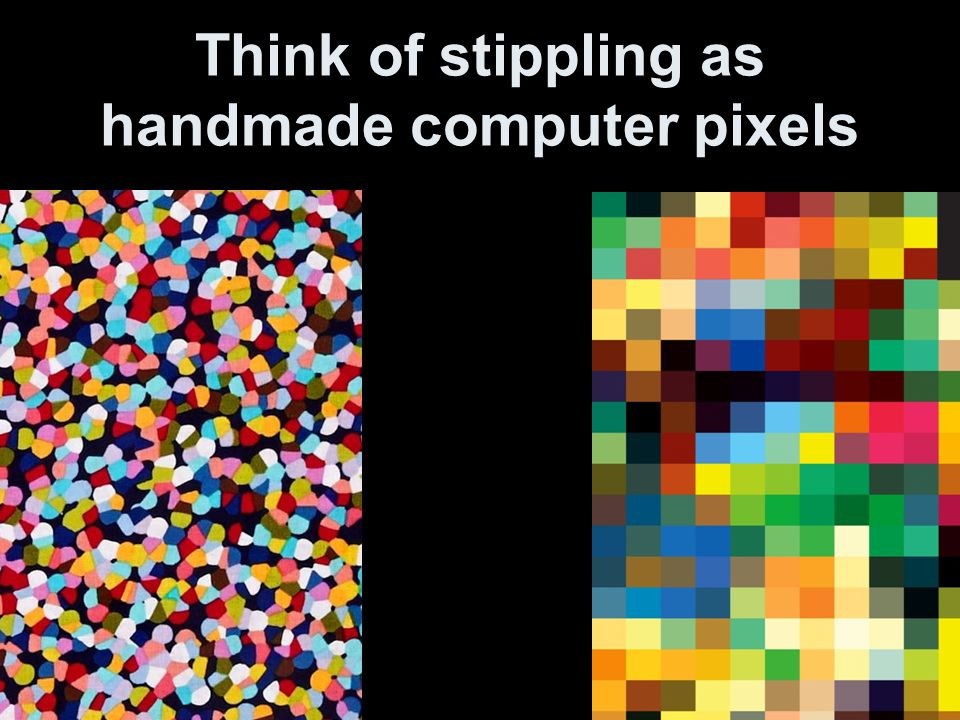 Think of stippling as handmade computer pixels