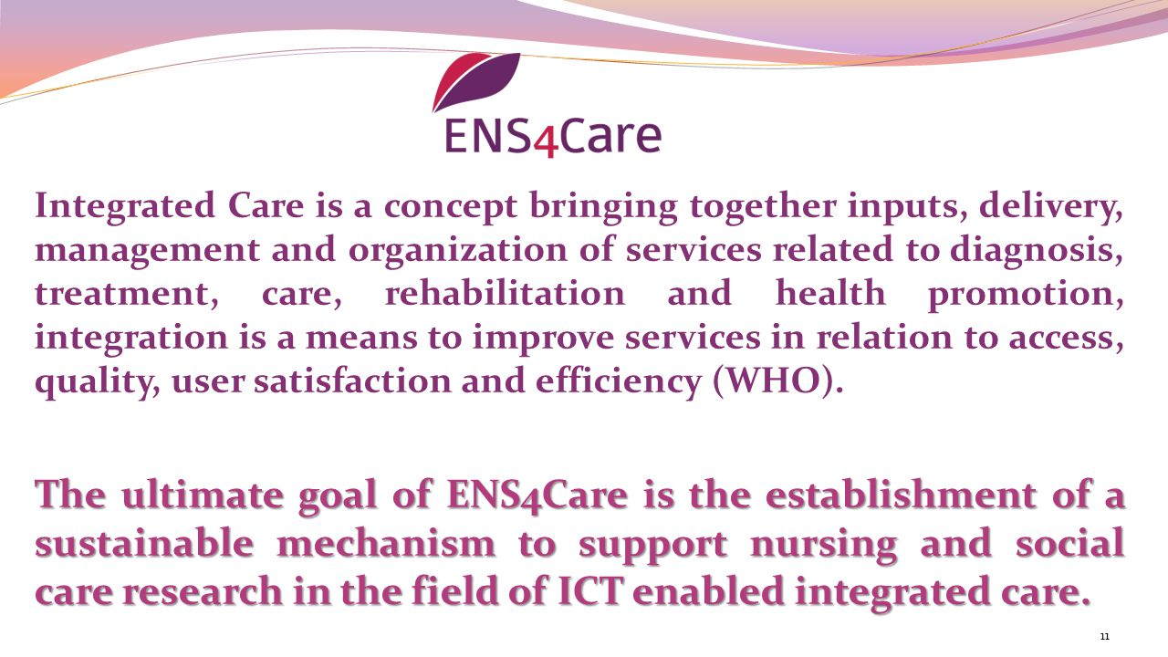 Integrated Care is a concept bringing together inputs, delivery, management and organization of services related to diagnosis, treatment, care, rehabilitation and health promotion, integration is a means to improve services in relation to access, quality, user satisfaction and efficiency (WHO).