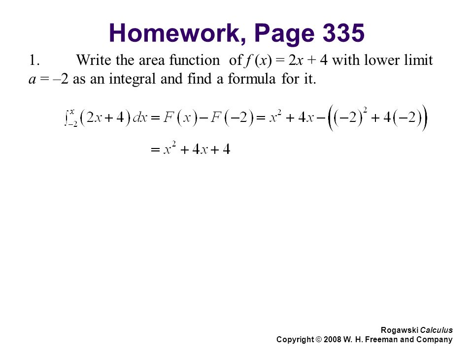 Homework, Page Write the area function of f (x) = 2x + 4 with lower limit a = –2 as an integral and find a formula for it.