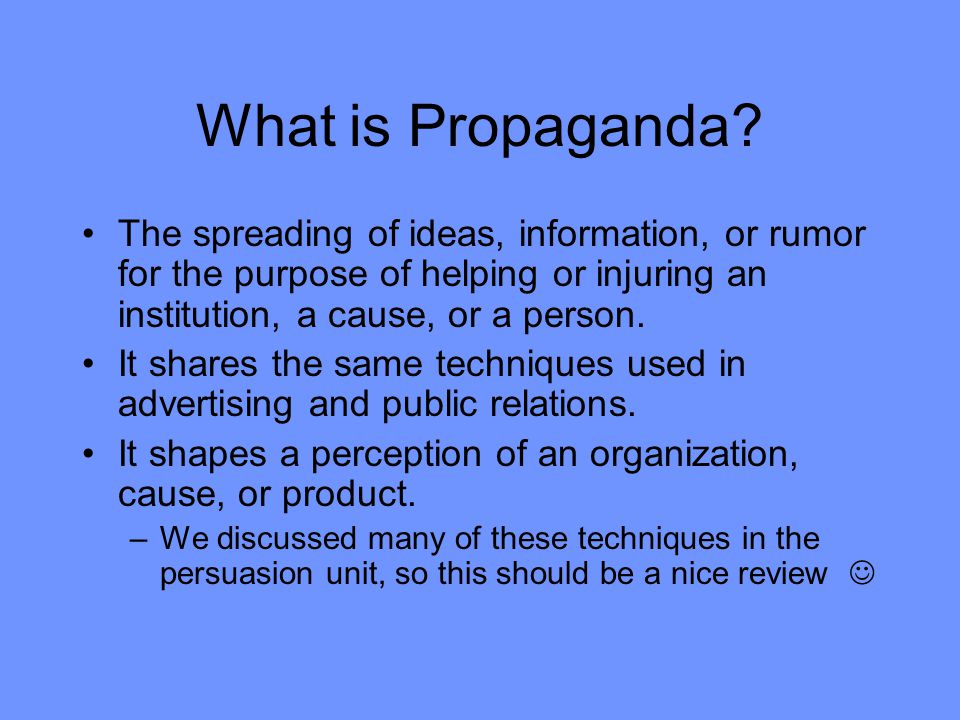 What is Propaganda The spreading of ideas, information, or rumor for the purpose of helping or injuring an institution, a cause, or a person.