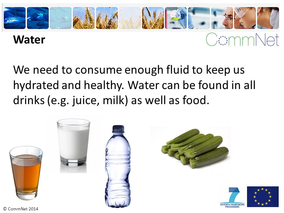 Water We need to consume enough fluid to keep us hydrated and healthy.