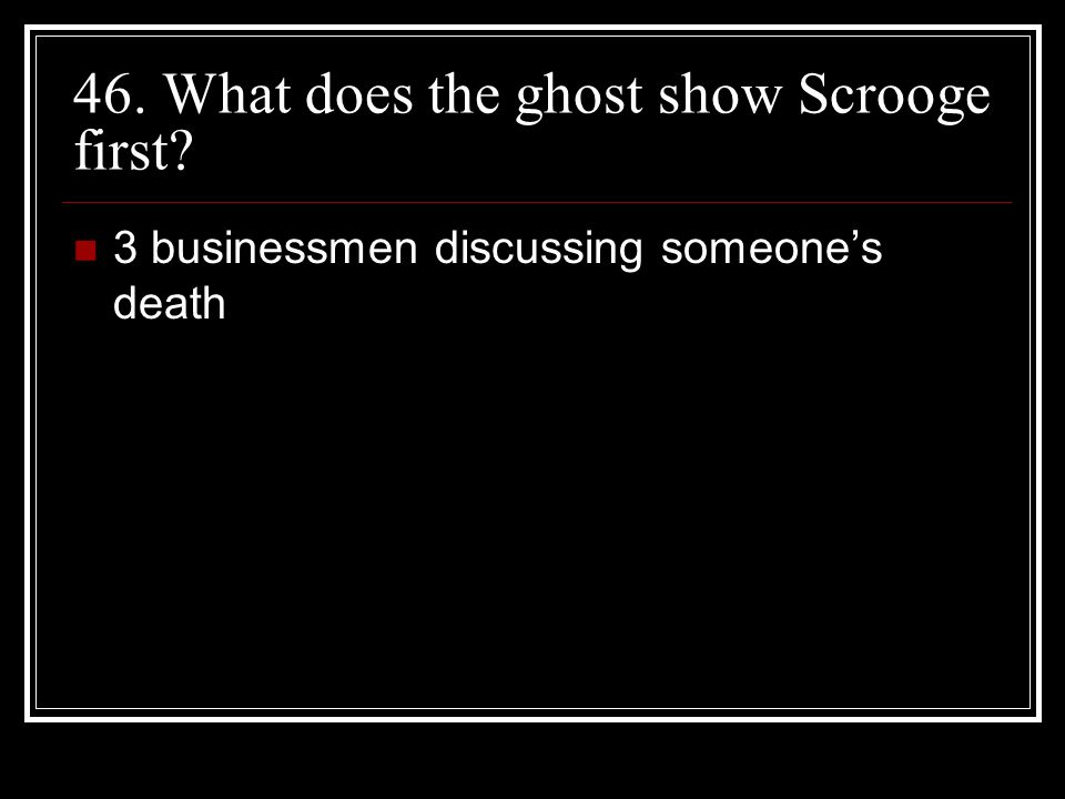 46. What does the ghost show Scrooge first