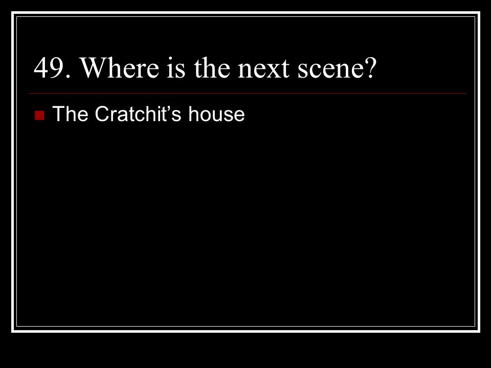 49. Where is the next scene The Cratchit's house