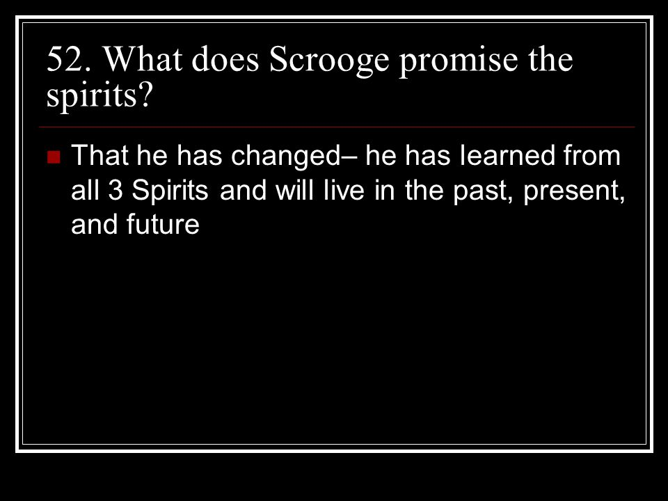 52. What does Scrooge promise the spirits
