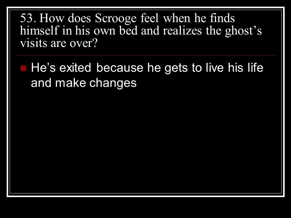 53. How does Scrooge feel when he finds himself in his own bed and realizes the ghost's visits are over