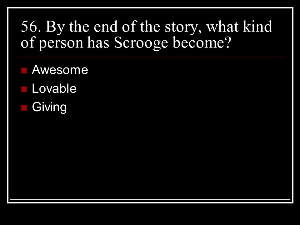 56. By the end of the story, what kind of person has Scrooge become