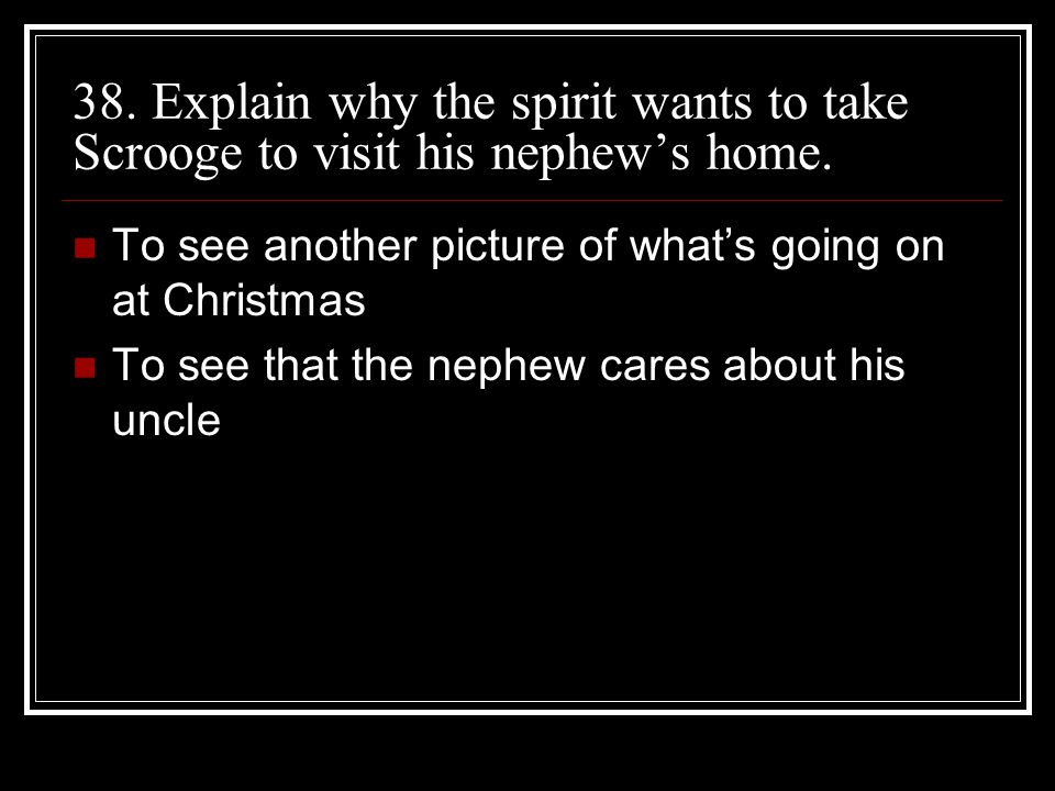 38. Explain why the spirit wants to take Scrooge to visit his nephew's home.