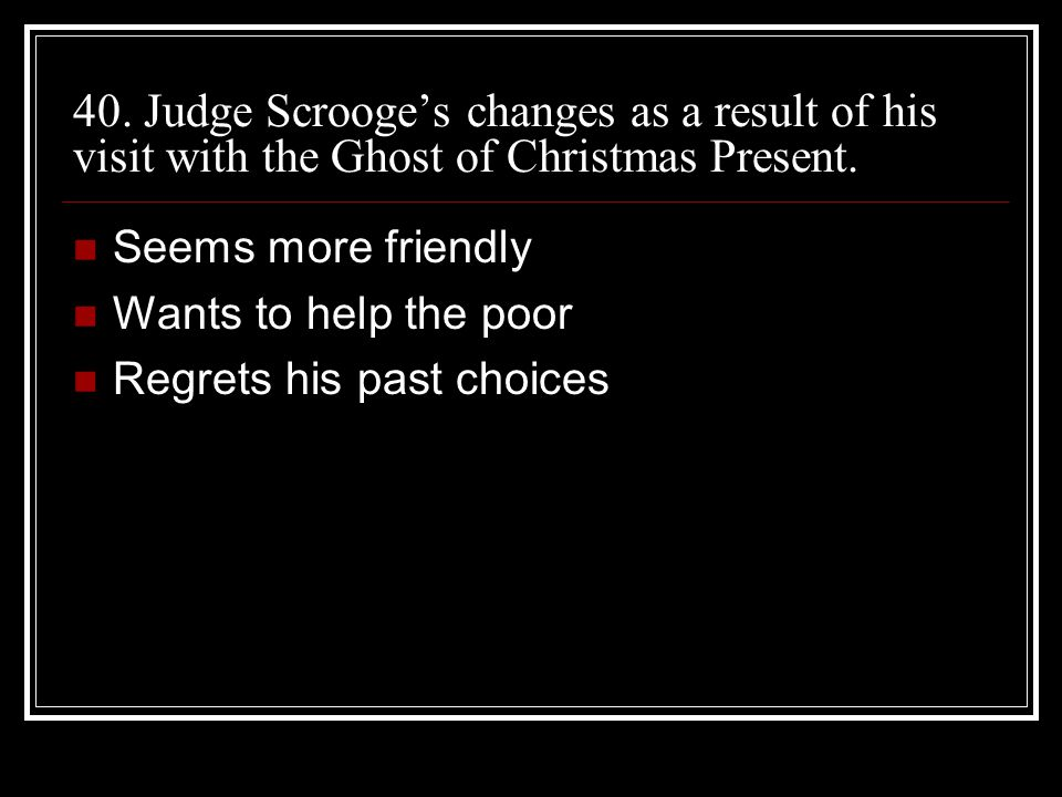 40. Judge Scrooge's changes as a result of his visit with the Ghost of Christmas Present.