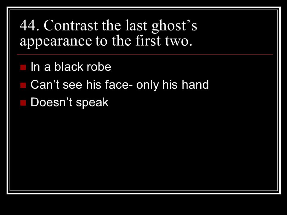 44. Contrast the last ghost's appearance to the first two.