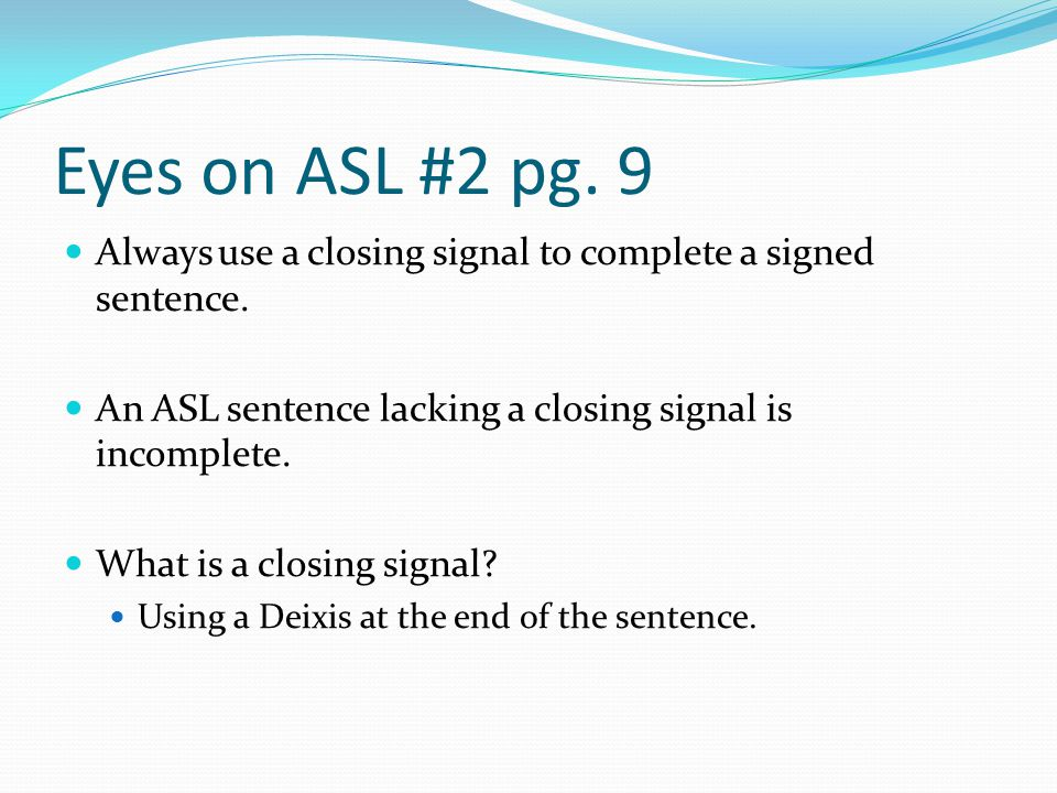 Eyes on ASL #2 pg. 9 Always use a closing signal to complete a signed sentence. An ASL sentence lacking a closing signal is incomplete.