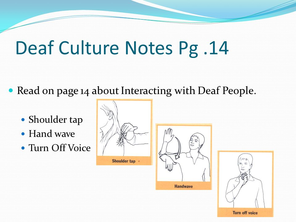 Deaf Culture Notes Pg .14 Read on page 14 about Interacting with Deaf People. Shoulder tap. Hand wave.