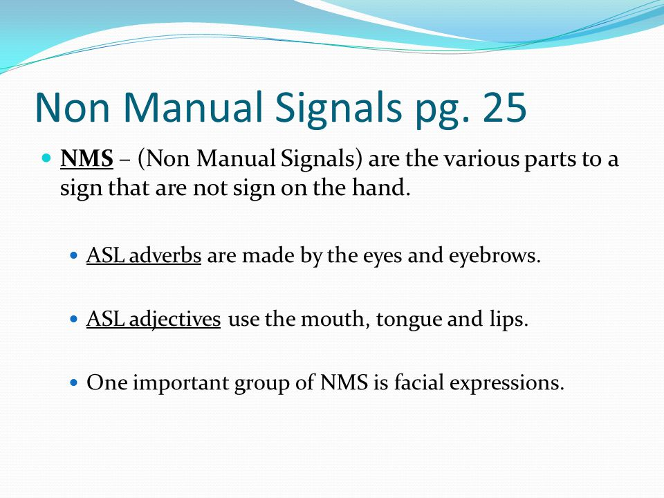 Non Manual Signals pg. 25 NMS – (Non Manual Signals) are the various parts to a sign that are not sign on the hand.