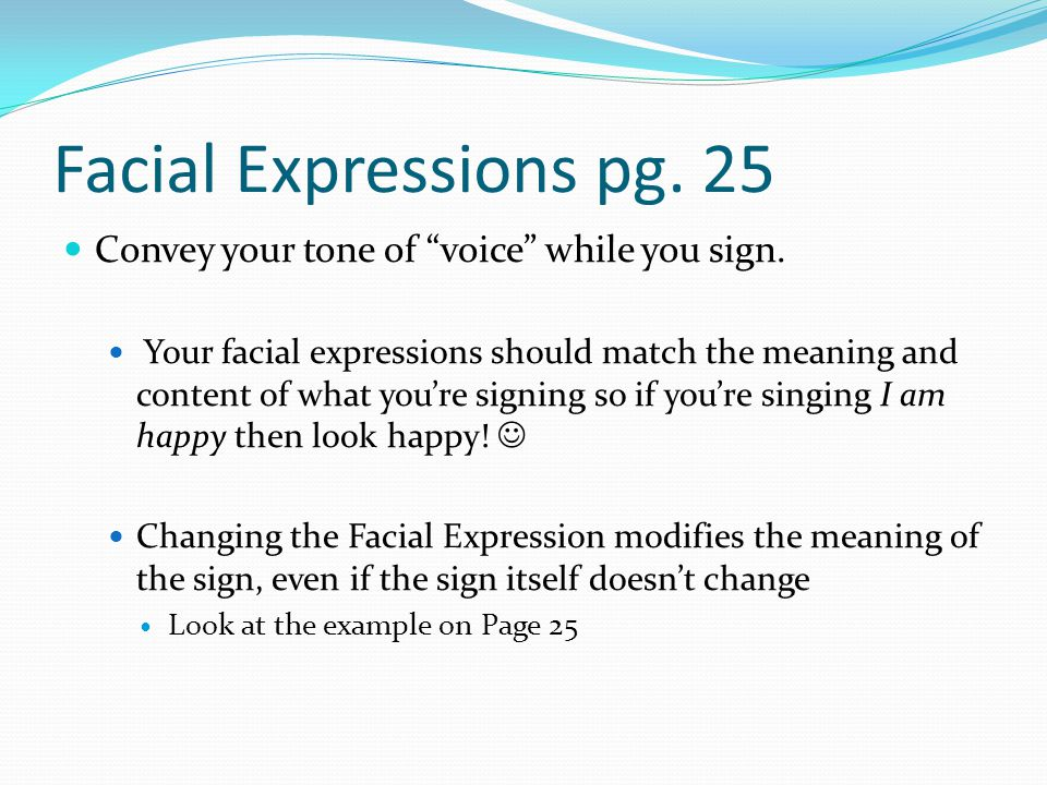 Facial Expressions pg. 25 Convey your tone of voice while you sign.