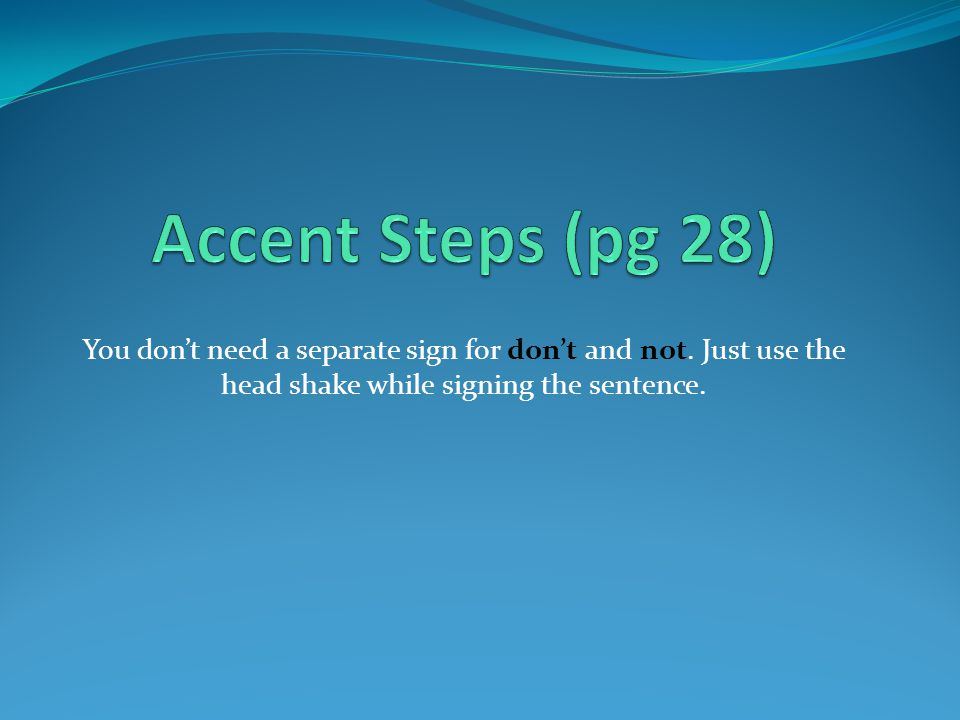 Accent Steps (pg 28) You don't need a separate sign for don't and not.