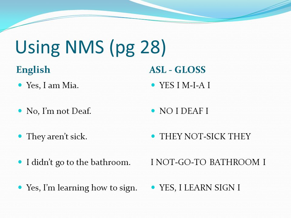 Using NMS (pg 28) English ASL - GLOSS Yes, I am Mia. No, I'm not Deaf.