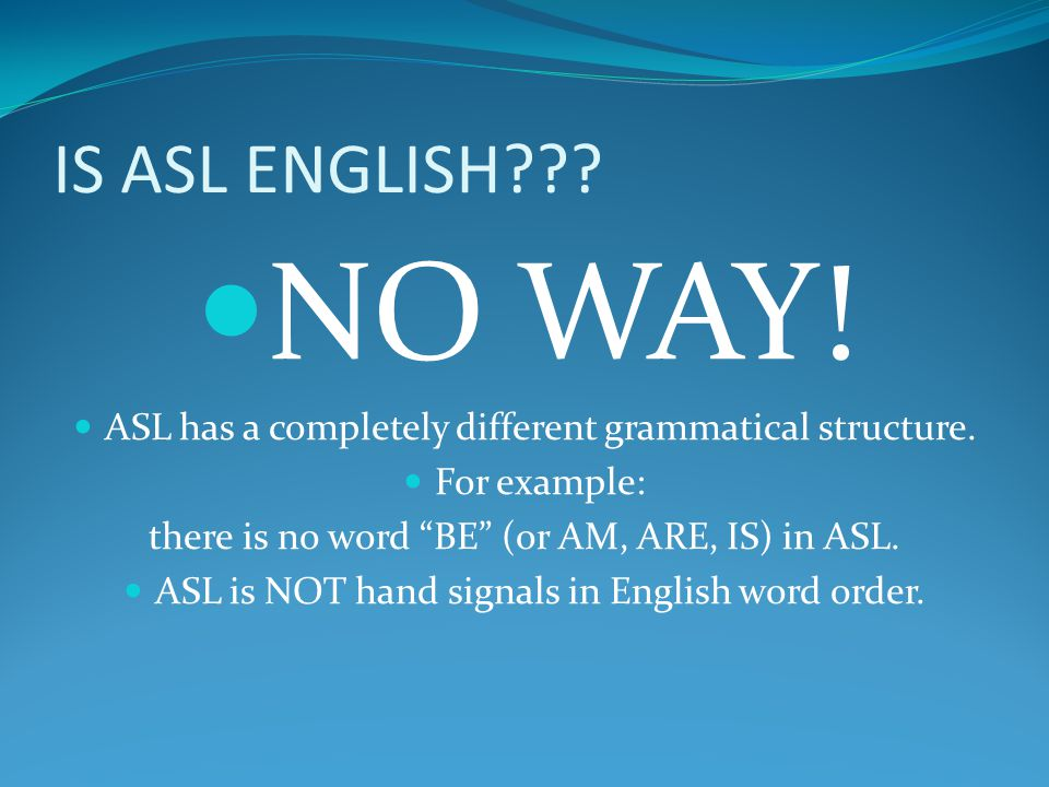 IS ASL ENGLISH NO WAY! ASL has a completely different grammatical structure. For example: there is no word BE (or AM, ARE, IS) in ASL.