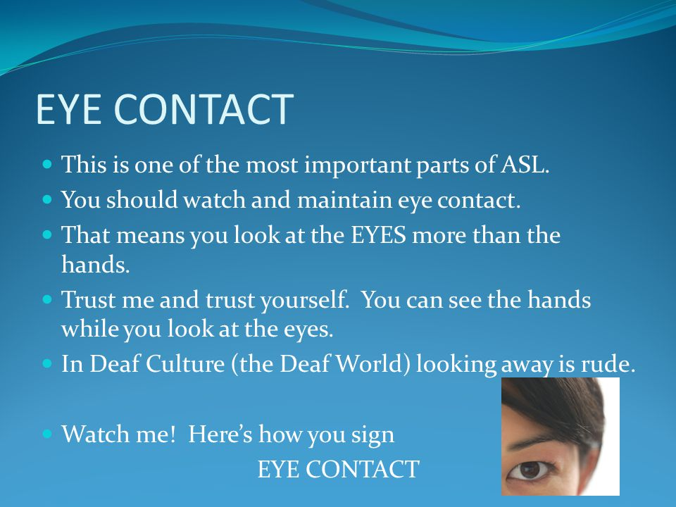 EYE CONTACT This is one of the most important parts of ASL.