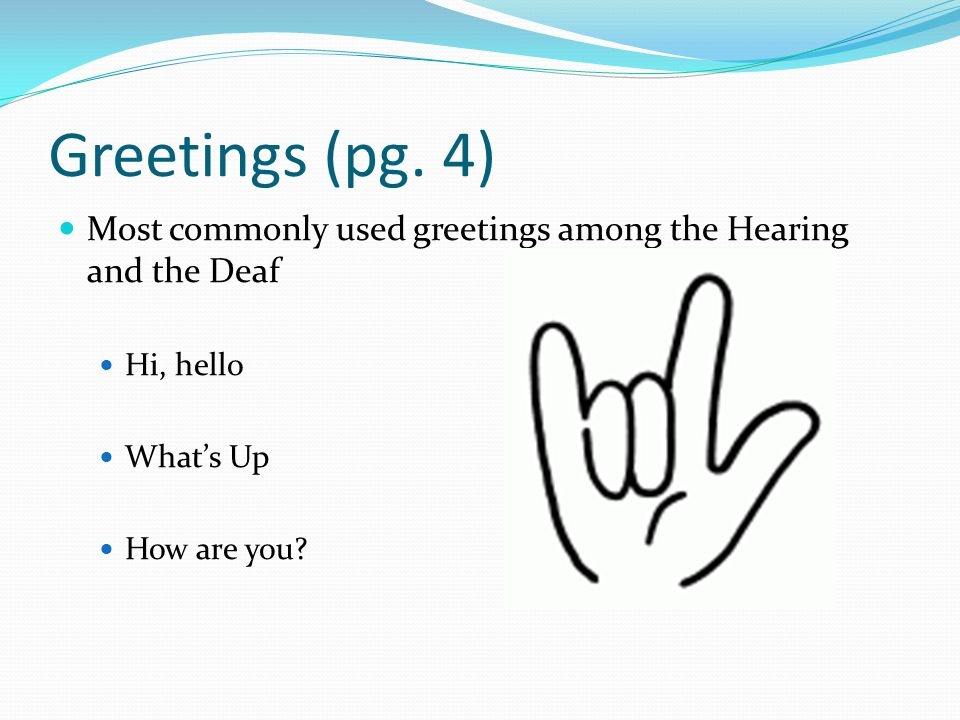 Greetings (pg. 4) Most commonly used greetings among the Hearing and the Deaf. Hi, hello. What's Up.