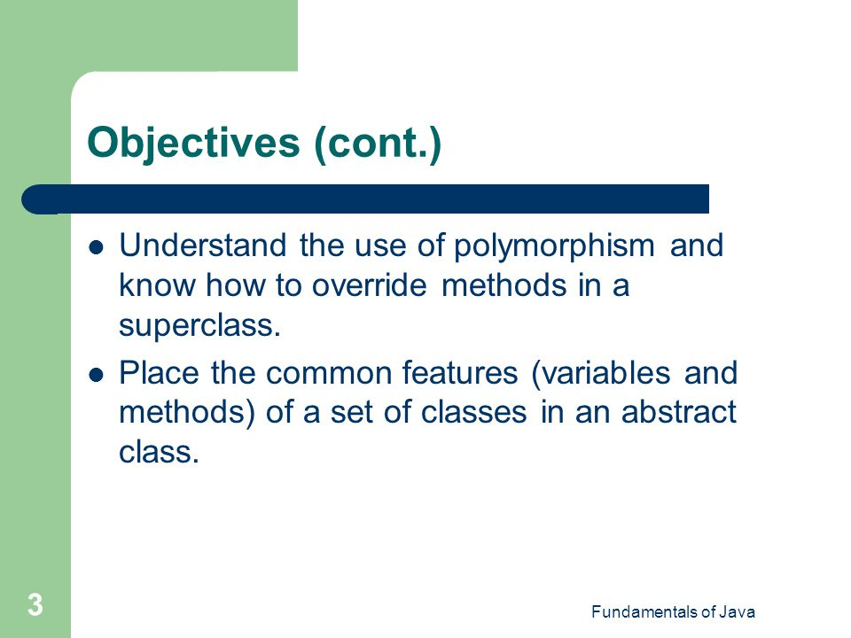 Objectives (cont.) Understand the use of polymorphism and know how to override methods in a superclass.
