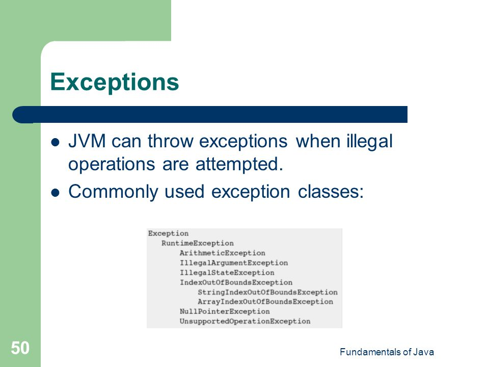 Exceptions JVM can throw exceptions when illegal operations are attempted. Commonly used exception classes: