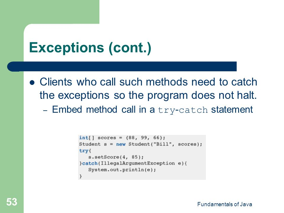 Exceptions (cont.) Clients who call such methods need to catch the exceptions so the program does not halt.